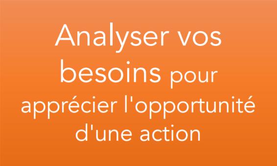 Analyser vos besoins pour apprécier l'opportunité d'une action
